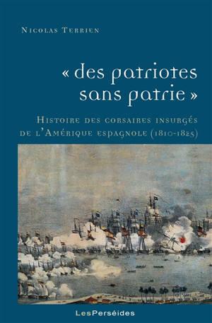 Des patriotes sans patrie : histoire des corsaires insurgés de l'Amérique espagnole, 1810-1825