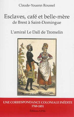 Esclaves, café et belle-mère de Brest à Saint-Domingue : l'amiral Le Dall de Tromelin : une correspondance coloniale inédite, 1769-1851