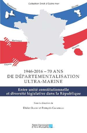 1946-2016, soixante-dix ans de départementalisation ultra-marine : entre unité constitutionnelle et diversité législative dans la République