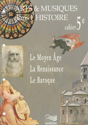 Arts & musiques dans l'histoire : cahier 5e : le Moyen Age, la Renaissance, le baroque
