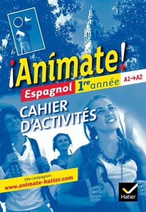 Animate ! espagnol 1re année, A1-A2 : cahier d'activités