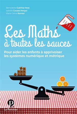 Les maths à toutes les sauces : pour aider les enfants à apprivoiser les systèmes numérique et métrique