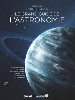Le grand guide de l'astronomie : le système solaire, les étoiles, les constellations, les galaxies, les exoplanètes, les trous noirs