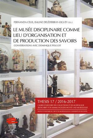 Thesis. n° 17, Le musée disciplinaire comme lieu d'organisation et de production des savoirs : conversations avec Dominique Poulot