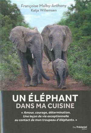 Un éléphant dans ma cuisine : ce que mon troupeau d'éléphants m'a appris sur l'amour, le courage et la détermination