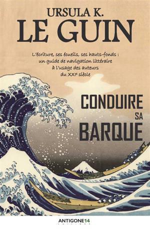 Conduire sa barque : l'écriture, ses écueils, ses hauts-fonds : un guide de navigation littéraire à l'usage des auteurs du XXIe siècle