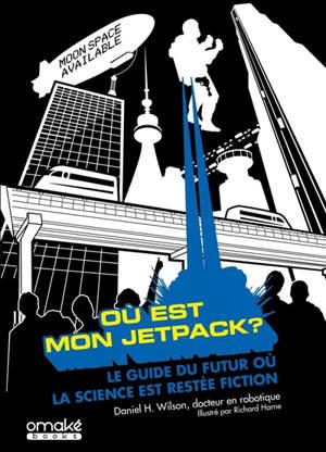 Où est mon jetpack ? : le guide du futur où la science est restée fiction