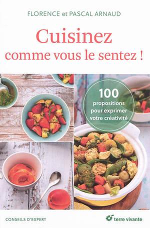 Cuisinez comme vous le sentez ! : 100 propositions pour s'exprimer en cuisine