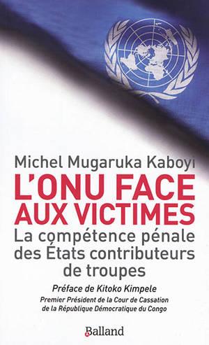 L'ONU face aux victimes : la compétence pénale des Etats contributeurs de troupes
