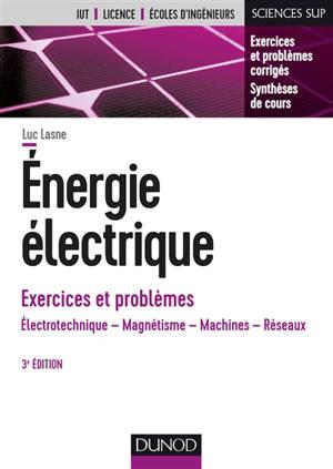 Energie électrique, exercices et problèmes : électrotechnique, magnétisme, machines, réseaux : IUT, licence, écoles d'ingénieurs