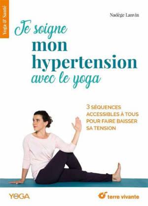 Je soigne mon hypertension avec le yoga : 3 séquences accessibles à tous pour faire baisser sa tension