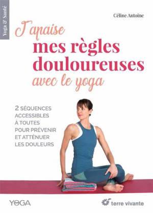 J'apaise mes règles douloureuses avec le yoga : 2 séquences accessibles à toutes pour prévenir et atténuer les douleurs