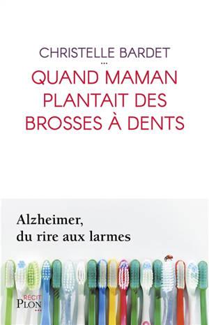 Quand maman plantait des brosses à dents : Alzheimer, du rire aux larmes