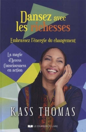 Dansez avec les richesses : embrassez l'énergie du changement : la magie d'Access consciousness en action