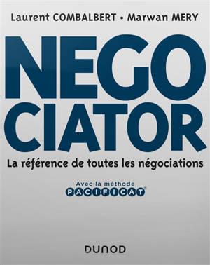 Negociator : la référence de toutes les négociations : avec la méthode Pacificat
