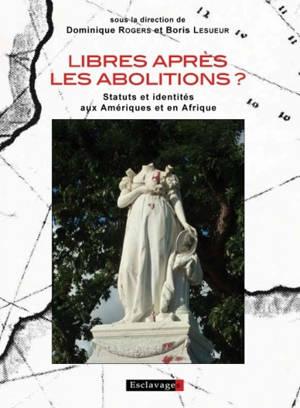 Libres après les abolitions ? : statuts et identités aux Amériques et en Afrique