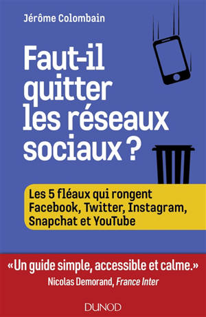 Faut-il quitter les réseaux sociaux ? : les cinq fléaux qui rongent Facebook, Twitter, Instagram, Snapchat et YouTube