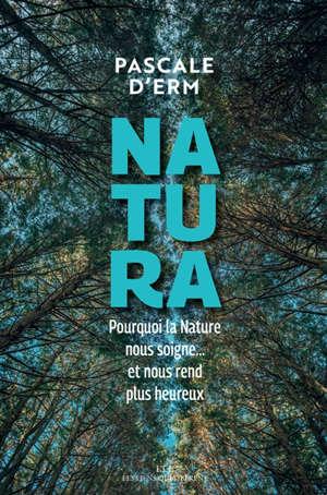 Natura : pourquoi la nature nous soigne... et nous rend plus heureux