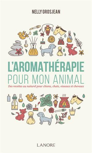L'aromathérapie pour mon animal : des recettes au naturel pour chiens, chats, oiseaux et chevaux