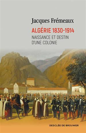 Algérie 1830-1914 : naissance et destin d'une colonie