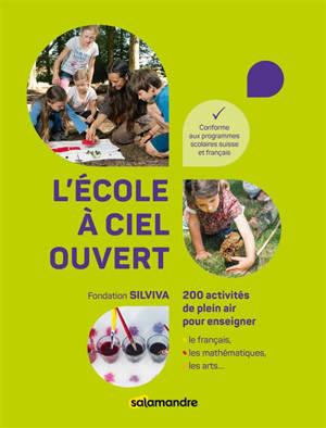 L'école à ciel ouvert : 200 activités de plein air pour enseigner le français, les mathématiques, les arts... : conforme aux programmes scolaires suisse et français