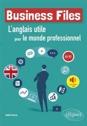 Business files : l'anglais utile pour le monde professionnel : A2-B1