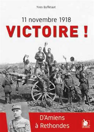 11 novembre 1918 : victoire ! : d'Amiens à Rethondes