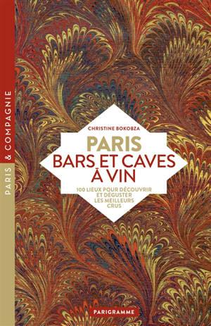 Paris : bars et caves à vin : 100 lieux pour découvrir et déguster les meilleurs crus