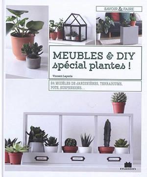 Meubles & DIY : spécial plantes ! : 24 modèles de jardinières, terrariums, pots, suspensions...