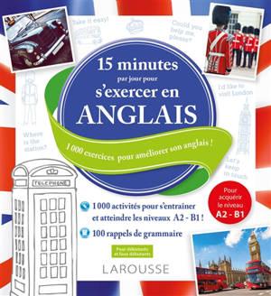 15 minutes par jour pour s'exercer en anglais : 1.000 exercices pour améliorer son anglais ! : pour débutants et faux débutants, pour acquérir le niveau A2-B1