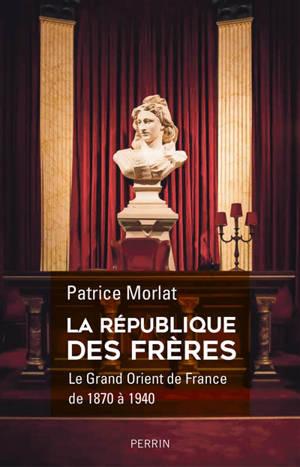 La république des frères : le Grand Orient de France de 1870 à 1940 : penser la cité idéale