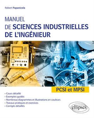 Manuel de sciences industrielles de l'ingénieur : PCSI et MPSI : cours détaillé, exemples guidés, nombreux diagrammes et illustrations en couleurs, travaux pratiques et exercices, corrigés détaillés