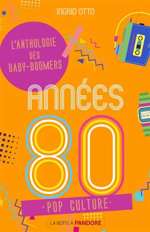 Années 80 : l'anthologie des baby-boomers : pop culture