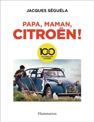 Papa, maman, Citroën ! : 100 ans de publicité Citroën