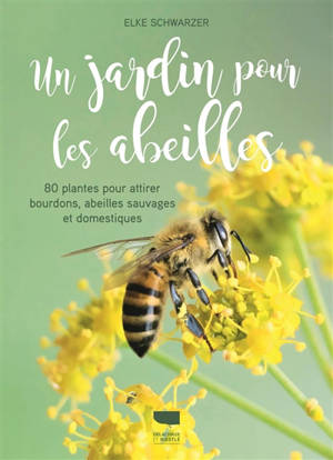 Un jardin pour les abeilles : 80 plantes pour attirer bourdons, abeilles sauvages et domestiques