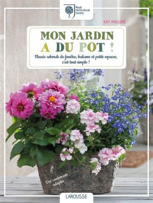 Mon jardin a du pot ! : fleurir rebords de fenêtre, balcons et petits espaces, c'est tout simple !