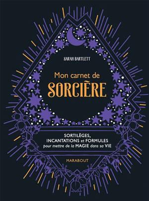 Mon carnet de sorcière : sortilèges, incantations et formules pour mettre de la magie dans sa vie