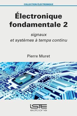 Electronique fondamentale. Volume 2, Signaux et systèmes à temps continu