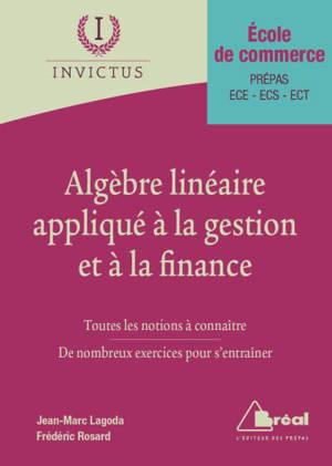 Algèbre linéaire appliqué à la gestion et à la finance : toutes les notions à connaître, de nombreux exercices pour s'entraîner : école de commerce, prépas ECE, ECS, ECT