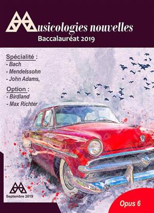 Musicologies nouvelles. n° 6, Baccalauréat 2019 : spécialité Jean-Sébastien Bach, Félix Mendelssohn, John Adams : option Birdland, Max Richter