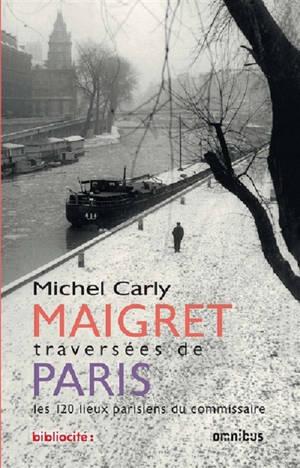 Maigret : traversées de Paris : les 120 lieux parisiens du commissaire