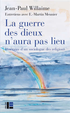 La guerre des dieux n'aura pas lieu : itinéraire d'un sociologue des religions : entretiens avec E.-Martin Meunier