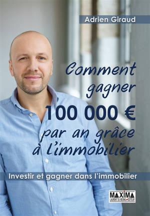 Comment gagner 100.000 euros par an ! : investir et gagner dans l'immobilier