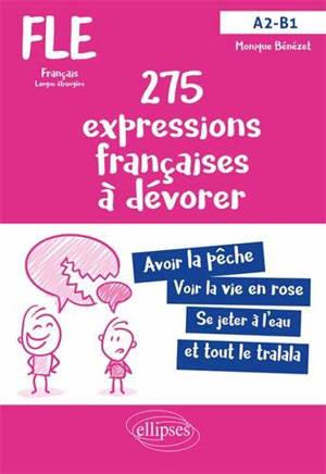 275 expressions françaises à dévorer avec exercices corrigés : FLE français langue étrangère : A2-B1
