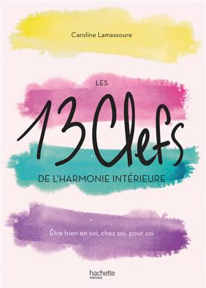 Les 13 clefs de l'harmonie intérieure : être bien en soi, chez soi, pour soi