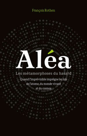 Aléa : les métamorphoses du hasard : quand l'imprévisible imprègne les lois de l'atome, du monde vivant et du cosmos