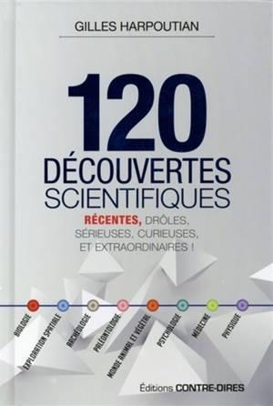 120 découvertes scientifiques : récentes, drôles, sérieuses, curieuses et extraordinaires !