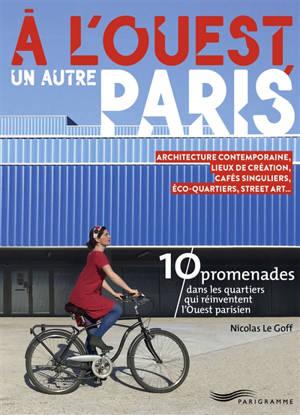 A l'ouest, un autre Paris : 10 promenades dans les quartiers qui réinventent l'Ouest parisien : architecture contemporaine, lieux de création, cafés singuliers, éco-quartiers, street art...