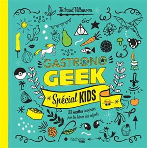 Gastronogeek : spécial kids : 33 recettes inspirées par les héros des enfants