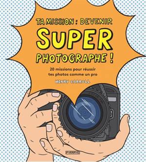 Ta mission : devenir super photographe ! : 20 missions pour réussir tes photos comme un pro
